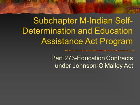 Subchapter M-Indian Self- Determination and Education Assistance Act Program Part 273-Education Contracts under Johnson-OMalley Act.