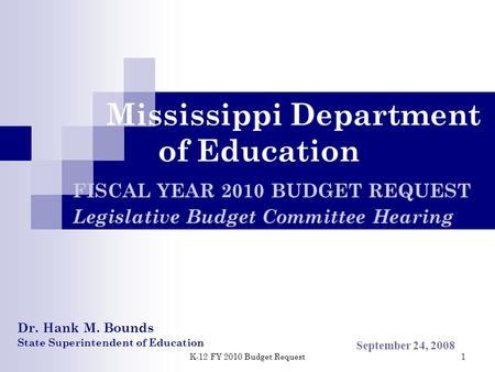 K-12 FY 2010 Budget Request 1 Mississippi Department of Education FISCAL YEAR 2010 BUDGET REQUEST Legislative Budget Committee Hearing September 24, 2008.