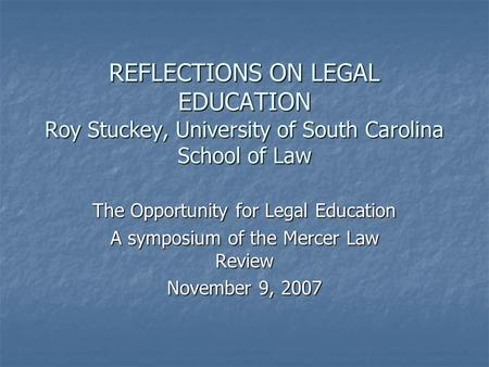 REFLECTIONS ON LEGAL EDUCATION Roy Stuckey, University of South Carolina School of Law The Opportunity for Legal Education A symposium of the Mercer Law.