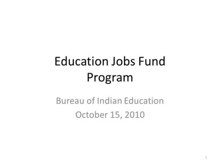 Education Jobs Fund Program Bureau of Indian Education October 15, 2010 1.