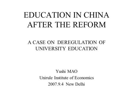 EDUCATION IN CHINA AFTER THE REFORM A CASE ON DEREGULATION OF UNIVERSITY EDUCATION Yushi MAO Unirule Institute of Economics 2007.9.4 New Delhi.