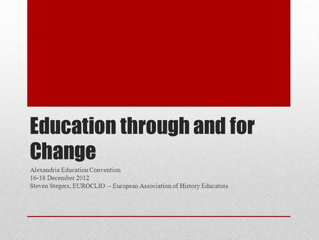 Education through and for Change Alexandria Education Convention 16-18 December 2012 Steven Stegers, EUROCLIO – European Association of History Educators.