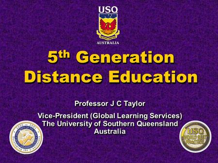 5 th Generation Distance Education Professor J C Taylor Vice-President (Global Learning Services) The University of Southern Queensland Australia Professor.