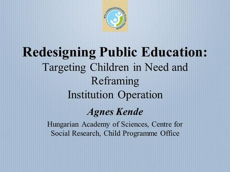 Redesigning Public Education: Targeting Children in Need and Reframing Institution Operation Agnes Kende Hungarian Academy of Sciences, Centre for Social.