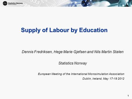 1 1 Supply of Labour by Education Dennis Fredriksen, Hege Marie Gjefsen and Nils Martin Stølen Statistics Norway European Meeting of the International.