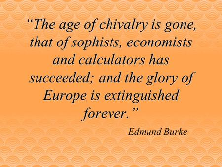"""The age of chivalry is gone, that of sophists, economists and calculators has succeeded; and the glory of Europe is extinguished forever."" Edmund Burke."