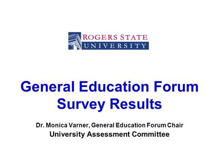 General Education Forum Survey Results Dr. Monica Varner, General Education Forum Chair University Assessment Committee.
