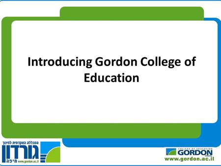 Introducing Gordon College of Education. Gordon College of Education, Haifa Founded 1953.