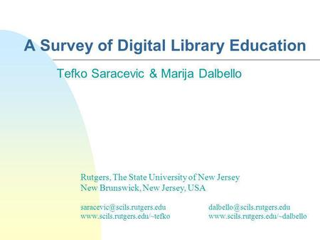 A Survey of Digital Library Education Tefko Saracevic & Marija Dalbello Rutgers, The State University of New Jersey New Brunswick, New Jersey, USA