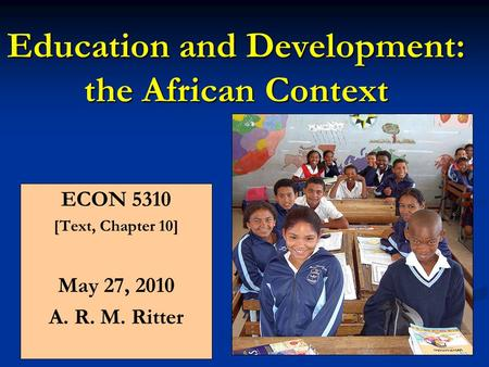 Education and Development: the African Context ECON 5310 [Text, Chapter 10] May 27, 2010 A. R. M. Ritter.