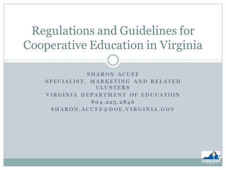 SHARON ACUFF SPECIALIST, MARKETING AND RELATED CLUSTERS VIRGINIA DEPARTMENT OF EDUCATION 804.225.2846 Regulations and Guidelines.