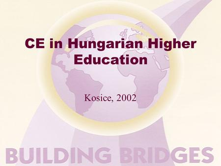 CE in Hungarian Higher Education Kosice, 2002. CE in Hungarian HE Content In CONFUSION and TRANSITION PAST- PRESENT - FUTURE? Strength and weaknesses.