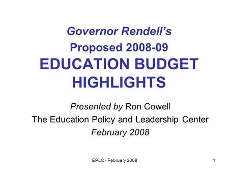 EPLC - February 20081 Governor Rendells Proposed 2008-09 EDUCATION BUDGET HIGHLIGHTS Presented by Ron Cowell The Education Policy and Leadership Center.