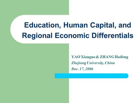 Education, Human Capital, and Regional Economic Differentials YAO Xianguo & ZHANG Haifeng Zhejiang University, China Dec. 17, 2006.