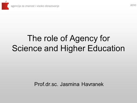 The role of Agency for Science and Higher Education Prof.dr.sc. Jasmina Havranek.