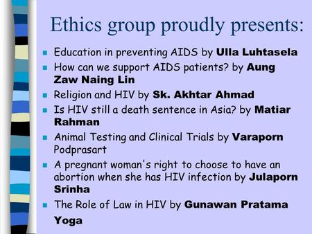 Ethics group proudly presents: Education in preventing AIDS by Ulla Luhtasela How can we support AIDS patients? by Aung Zaw Naing Lin Religion and HIV.