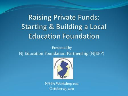 Presented by NJ Education Foundation Partnership (NJEFP) NJSBA Workshop 2011 October 25, 2011.