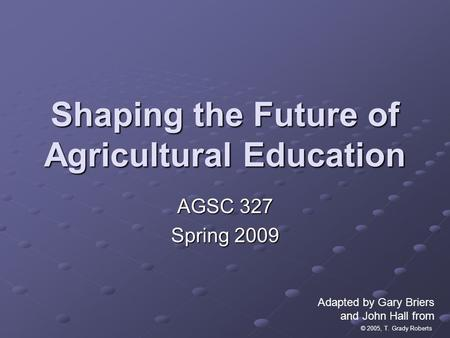 © 2005, T. Grady Roberts Shaping the Future of Agricultural Education AGSC 327 Spring 2009 Adapted by Gary Briers and John Hall from.