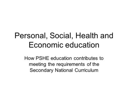 Personal, Social, Health and Economic education How PSHE education contributes to meeting the requirements of the Secondary National Curriculum.