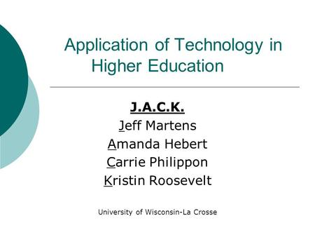 Application of Technology in Higher <strong>Education</strong> J.A.C.K. Jeff Martens Amanda Hebert Carrie Philippon Kristin Roosevelt University of Wisconsin-La Crosse.