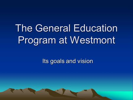 The General Education Program at Westmont Its goals and vision.