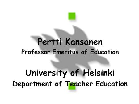 Pertti Kansanen Professor Emeritus of Education University of Helsinki Department of Teacher Education.