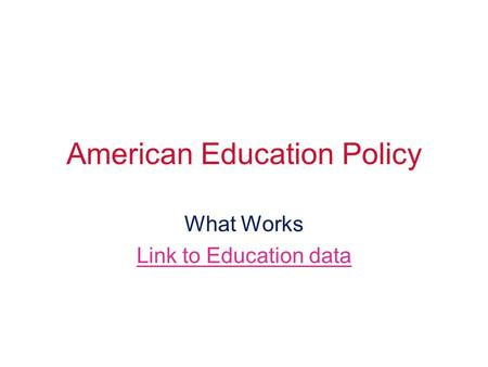 American Education Policy What Works Link to Education data.