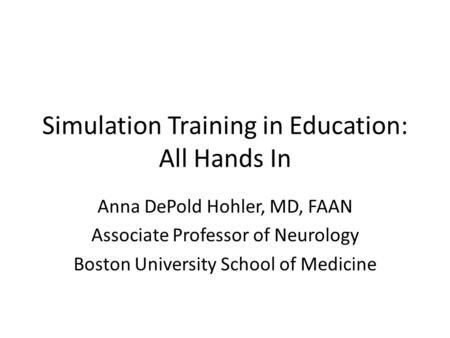 Simulation Training in Education: All Hands In Anna DePold Hohler, MD, FAAN Associate Professor of Neurology Boston University School of Medicine.