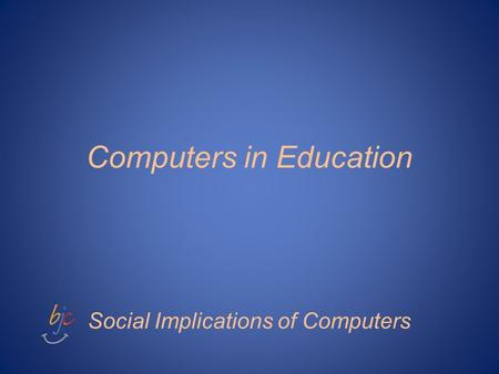 Computers in Education Social Implications of Computers.