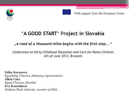 A GOOD START Project in Slovakia A road of a thousand miles begins with the first step... Conference on Early Childhood Education and Care for Roma Children.