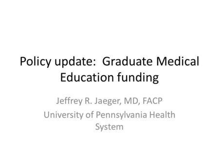 Policy update: Graduate Medical Education funding Jeffrey R. Jaeger, MD, FACP University of Pennsylvania Health System.