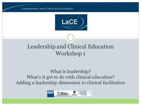 Leadership and Clinical Education Workshop 1 What is leadership? Whats it got to do with clinical education? Adding a leadership dimension to clinical.
