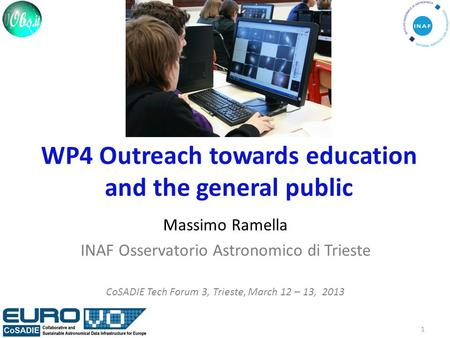 WP4 Outreach towards education and the general public Massimo Ramella INAF Osservatorio Astronomico di Trieste CoSADIE Tech Forum 3, Trieste, March 12.