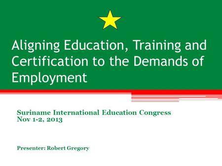 Aligning Education, Training and Certification to the Demands of Employment Suriname International Education Congress Nov 1-2, 2013 Presenter: Robert Gregory.