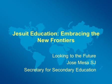 Jesuit Education: Embracing the New Frontiers Looking to the Future Jose Mesa SJ Secretary for Secondary Education.