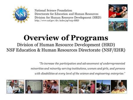 Overview of Programs Division of Human Resource Development (HRD) NSF Education & Human Resources Directorate (NSF/EHR) To increase the participation and.