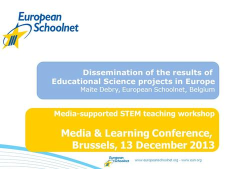 Www.europeanschoolnet.org - www.eun.org Media-supported STEM teaching workshop Media & Learning Conference, Brussels, 13 December 2013 Dissemination of.