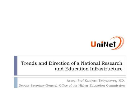 Trends and Direction of a National Research and Education Infrastructure Assoc. Prof.Kamjorn Tatiyakavee, MD. Deputy Secretary-General Office of the Higher.