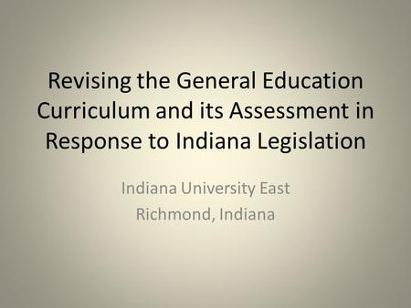 Revising the General Education Curriculum and its Assessment in Response to Indiana Legislation Indiana University East Richmond, Indiana.