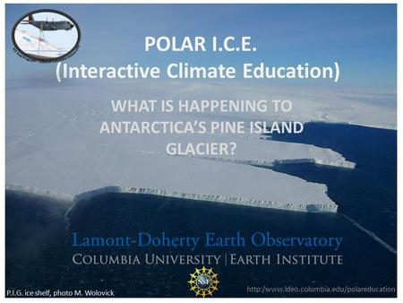 POLAR I.C.E. (Interactive Climate Education) WHAT IS HAPPENING TO ANTARCTICAS PINE ISLAND GLACIER?  P.I.G. ice.