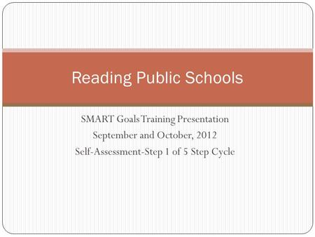 SMART Goals Training Presentation September and October, 2012 Self-Assessment-Step 1 of 5 Step Cycle Reading Public Schools.