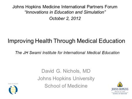 Improving Health Through Medical Education David G. Nichols, MD Johns Hopkins University School of Medicine Johns Hopkins Medicine International Partners.