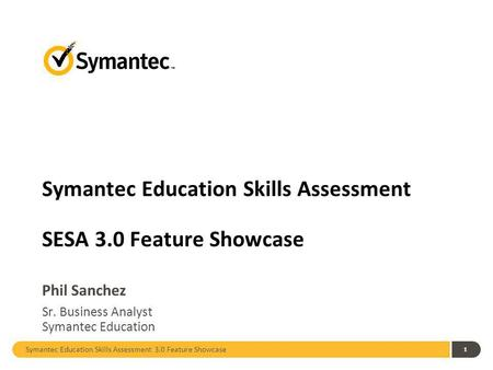Symantec Education Skills Assessment 3.0 Feature Showcase 1 Symantec Education Skills Assessment SESA 3.0 Feature Showcase Phil Sanchez Sr. Business Analyst.