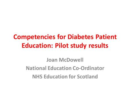 Competencies for Diabetes Patient Education: Pilot study results Joan McDowell National Education Co-Ordinator NHS Education for Scotland.
