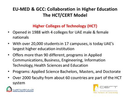 EU-MED & GCC: Collaboration in Higher Education The HCT/CERT Model Higher Colleges of Technology (HCT) Opened in 1988 with 4 colleges for UAE male & female.