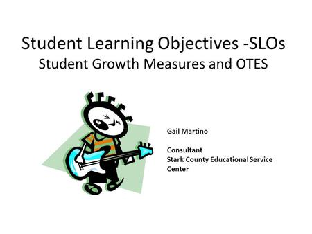Student Learning Objectives -SLOs Student Growth Measures and OTES