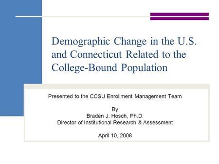 Demographic Change in the U.S. and Connecticut Related to the College-Bound Population Presented to the CCSU Enrollment Management Team By Braden J. Hosch,