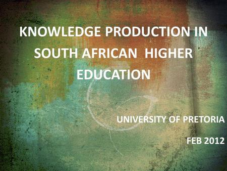 KNOWLEDGE PRODUCTION IN SOUTH AFRICAN HIGHER EDUCATION UNIVERSITY OF PRETORIA FEB 2012.