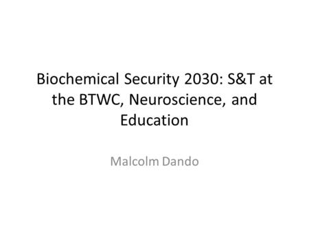Biochemical Security 2030: S&T at the BTWC, Neuroscience, and Education Malcolm Dando.