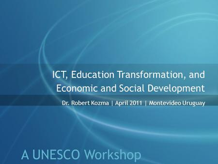 ICT, Education Transformation, and Economic and Social Development Dr. Robert Kozma | April 2011 | Montevideo Uruguay A UNESCO Workshop.